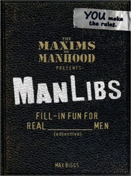 The Maxims of Manhood Presents: ManLibs: Fill-in Fun for REAL (adjective) Men (PagePerfect NOOK Book)