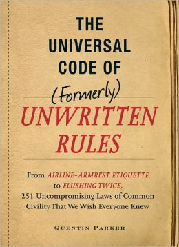 The Universal Code of (Formerly) Unwritten Rules: From Airline- Armrest Etiquette to Flushing Twice, 251 Universal Laws of Common Civility that We Wish Everything Knew (PagePerfect NOOK Book)