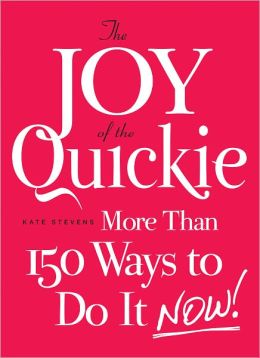 The Joy of the Quickie: More Than 150 Ways to Do It Now! (PagePerfect NOOK Book)