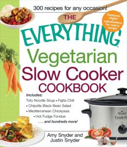 The Everything Vegetarian Slow Cooker Cookbook: Includes Tofu Noodle Soup, Fajita Chili, Chipotle Black Bean Salad, Mediterranean Chickpeas, Hot Fudge Fondue ?and hundreds more!