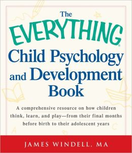 The Everything Child Psychology and Development Book: A comprehensive resource on how children think, learn, and play - from the final months leading up to birth to their adolescent years