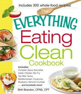 The Everything Eating Clean Cookbook: Includes - Pumpkin Spice Smoothie, Garlic Chicken Stir-Fry, Tex-Mex Tacos, Mediterranean Couscous, Blueberry Almond Crumble...and hundreds more!