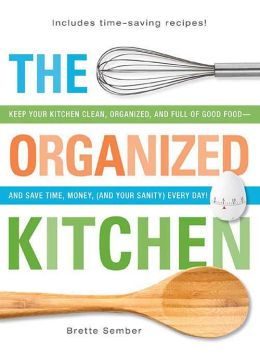 The Organized Kitchen: Keep Your Kitchen Clean, Organized, and Full of Good Food - and Save Time, Money, (and Your Sanity) Every Day!
