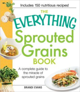 The Everything Sprouted Grains Book: A complete guide to the miracle of sprouted grains