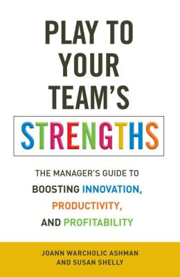 Play to Your Team?s Strengths: The Manager?s Guide to Boosting Innovation, Productivity, and Profitability