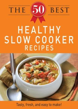 The 50 Best Healthy Slow Cooker Recipes: Tasty, fresh, and easy to make!