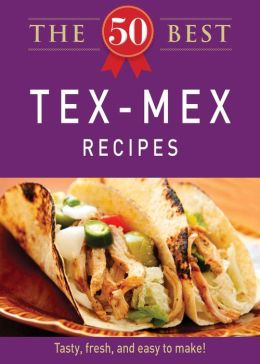 The 50 Best Tex-Mex Recipes: Tasty, fresh, and easy to make!