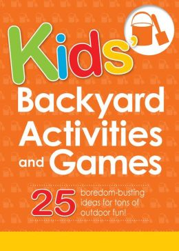 Kids' Backyard Activities and Games: 25 boredom-busting ideas for tons of outdoor fun!