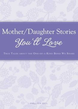 Mother/Daughter Stories You'll Love: True tales about the one-of-a-kind bond we share
