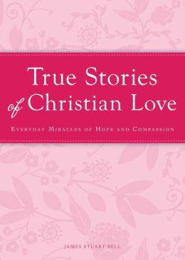 True Stories of Christian Love: Everyday miracles of hope and compassion