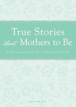 True Stories about Mothers to Be: A celebration of that pregnant pause