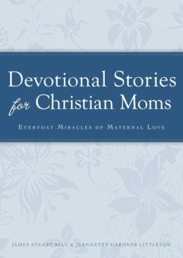 Devotional Stories for Christian Moms: Everyday miracles of maternal love