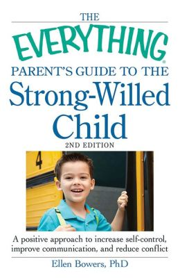 The Everything Parent's Guide to the Strong-Willed Child: A positive approach to increase self-control, improve communication, and reduce conflict