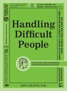 Handling Difficult People: How to recognize, analyze, approach, and deal with difficult people