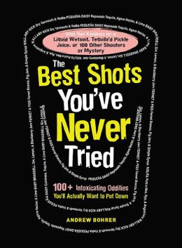The Best Shots You've Never Tried: 100+ Intoxicating Oddities You'll Actually Want to Put Down