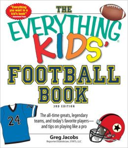 The Everything KIDS' Football Book, 3rd Edition: The all-time greats, legendary teams, and today's favorite players--and tips on playing like a pro
