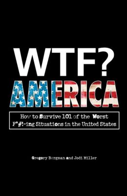 WTF? America: How to Survive 101 of the Worst F*#!-ing Situations in the United States