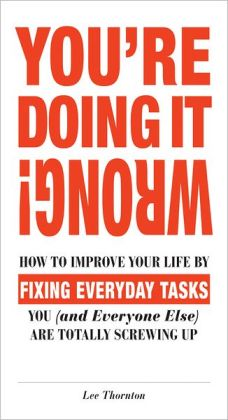 You're Doing It Wrong!: How to Improve Your Life by Fixing Everyday Tasks You (and Everyone Else) Are Totally Screwing Up