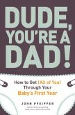 John  Pfeiffer - Dude, You're a Dad!: How to Get (All of You) Through Your Baby's First Year