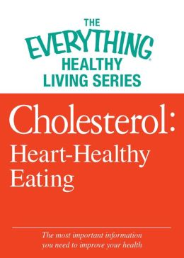 Cholesterol: Heart-Healthy Eating: The most important information you need to improve your health