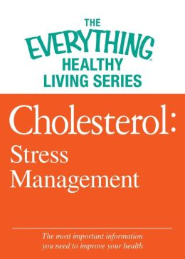 Cholesterol: Stress Management: The most important information you need to improve your health
