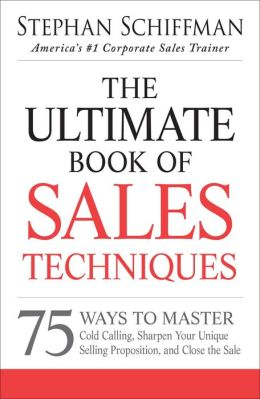 The Ultimate Book of Sales Techniques: 75 Ways to Master Cold Calling, Sharpen Your Unique Selling Proposition, and Close the Sale