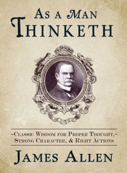 As a Man Thinketh: Classic Wisdom for Proper Thought, Strong Character, and Right Actions