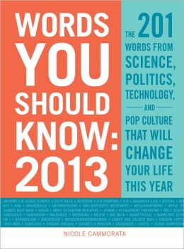Words You Should Know 2013: The 201 Words from Science, Politics, Technology, and Pop Culture That Will Change Your Life This Year