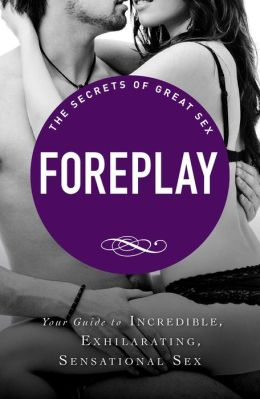 Foreplay: Your guide to incredible, exhilarating, sensational sex