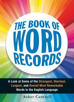 The Book of Word Records: A Look at Some of the Strangest, Shortest, Longest, and Overall Most Remarkable Words in the English Language