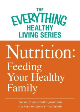 Nutrition: Feeding Your Healthy Family: The most important information you need to improve your health