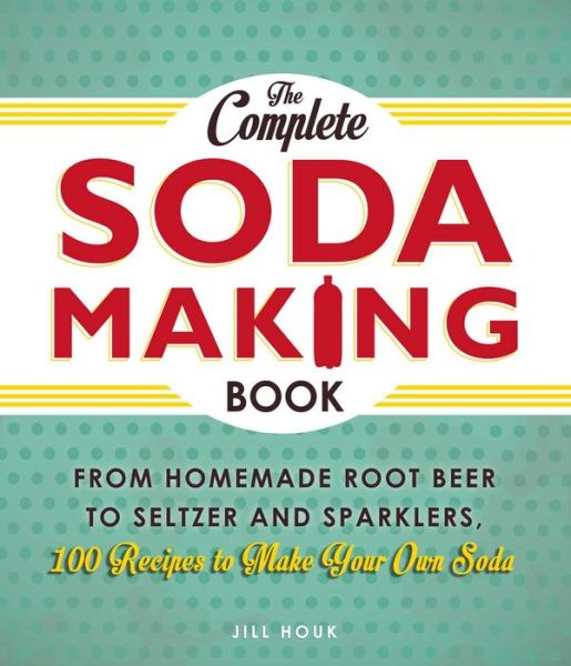 Books and magazines free download The Complete Soda Making Book: From Homemade Root Beer to Seltzer and Sparklers, 100 Recipes to Make Your Own Soda in English