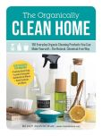 Book Cover Image. Title: The Organically Clean Home:  150 Everyday Organic Cleaning Products You Can Make Yourself--The Natural, Chemical-Free Way, Author: Becky Rapinchuk