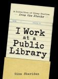 Book Cover Image. Title: I Work At A Public Library:  A Collection of Crazy Stories from the Stacks, Author: Gina Sheridan