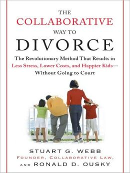 The Collaborative Way to Divorce: The Revolutionary Method That Results in Less Stress, LowerCosts, and Happier Kids--Without Going to Court