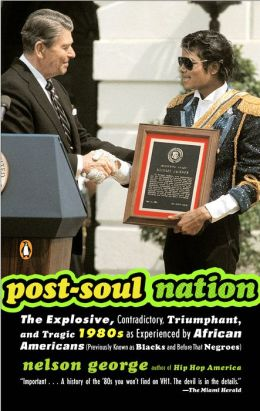Post-Soul Nation: The Explosive, Contradictory, Triumphant, and Tragic 1980s as Experienced by African Americans (Previously Known as Blacks and Before That Negroes)