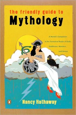 The Friendly Guide to Mythology: A Mortal's Companion to the Fantastical Realm of Gods, Goddesses, Monsters and Heroes