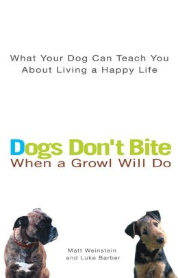 Dogs Don't Bite When a Growl Will Do: What Your Dog Can Teach You About Living a Happy Life