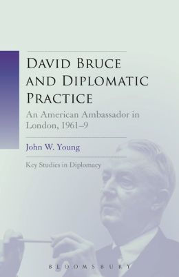 David Bruce and Diplomatic Practice: An American Ambassador in London, 1961-9