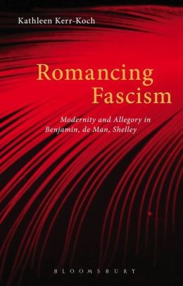 Romancing Fascism: Modernity and Allegory in Benjamin, de Man, Shelley