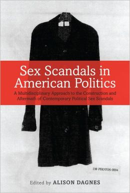 Sex Scandals in American Politics: A Multidisciplinary Approach to the Construction and Aftermath of Contemporary Political Sex Scandals