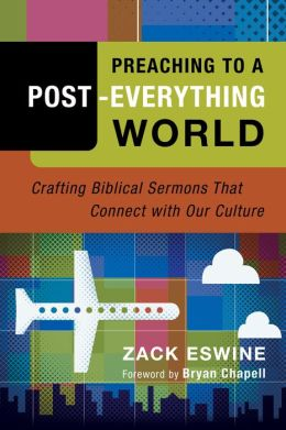 Preaching to a Post-Everything World: Crafting Biblical Sermons That Connect with Our Culture