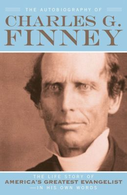 The Autobiography of Charles G. Finney: The Life Story of America's Greatest Evangelist--In His Own Words