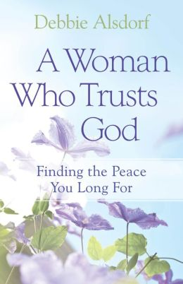 A Woman Who Trusts God: Finding the Peace You Long For