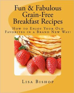 Fun and Fabulous Grain-Free Breakfast Recipes: How to Enjoy Your Old Favorites in a Brand New Way!