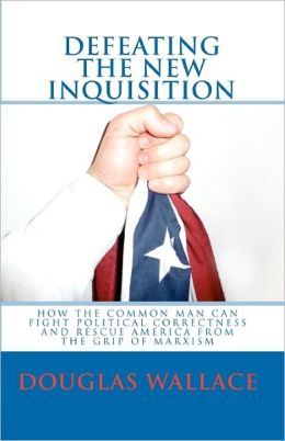 Defeating the New Inquisition: How the Common Man Can Fight Political Correctness and Rescue America from the Grip of Marxism
