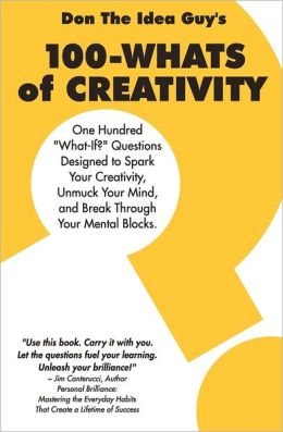 100-Whats of Creativity: Questions to Spark Your Creativity, Unmuck Your Mind, and Break Through Your Mental Blocks