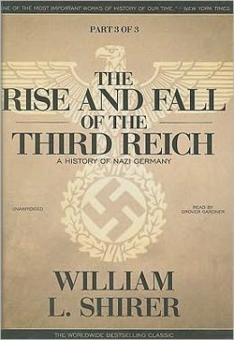 The Rise and Fall of the Third Reich: A History of Nazi Germany (Part 3 Of 3)