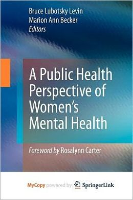 A Public Health Perspective of Women's Mental Health Bruce Lubotsky Levin and Marion Ann Becker