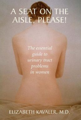 A Seat on the Aisle, Please!: The Essential Guide to Urinary Tract Problems in Women